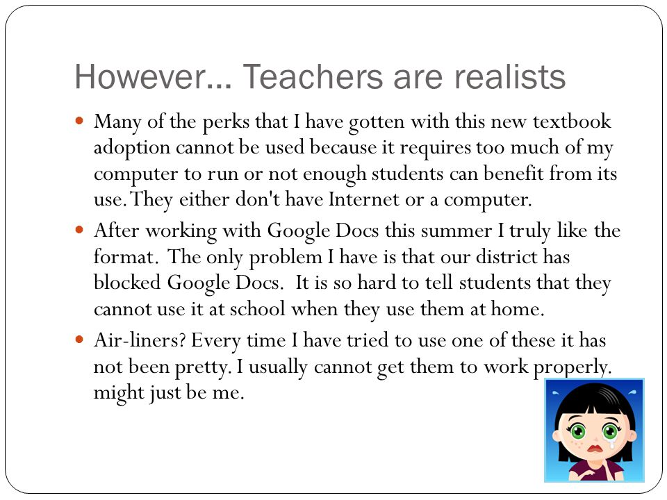 However… Teachers are realists Many of the perks that I have gotten with this new textbook adoption cannot be used because it requires too much of my computer to run or not enough students can benefit from its use.