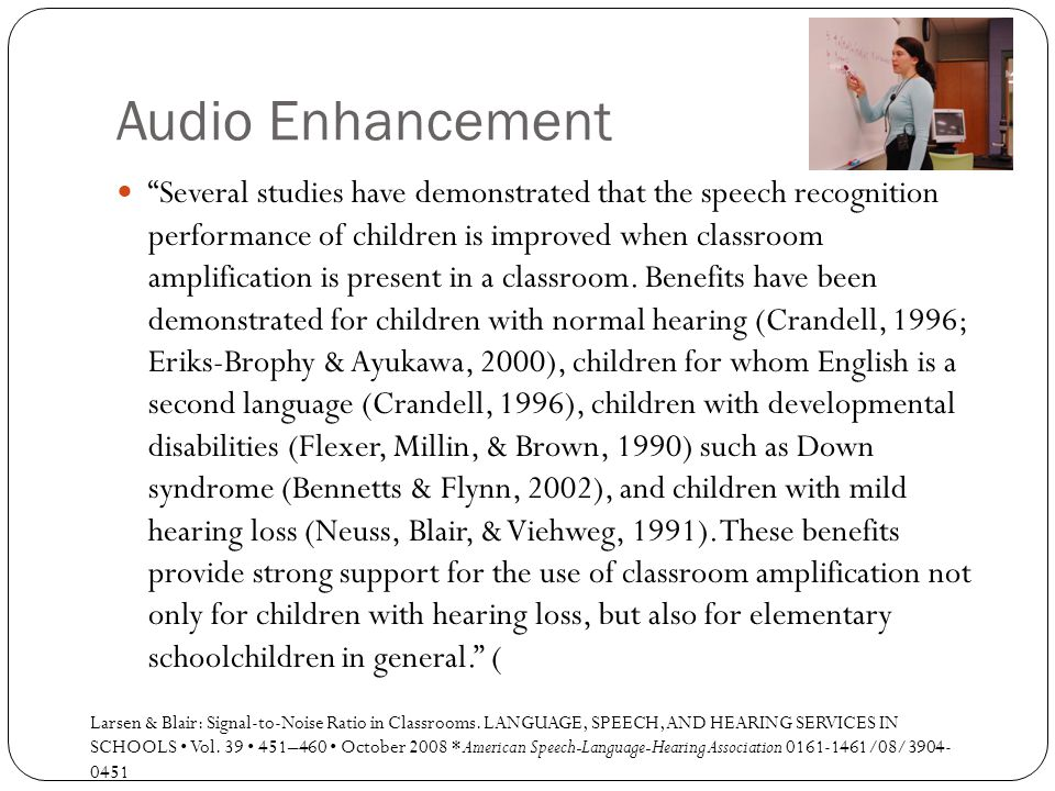 Audio Enhancement Several studies have demonstrated that the speech recognition performance of children is improved when classroom amplification is present in a classroom.