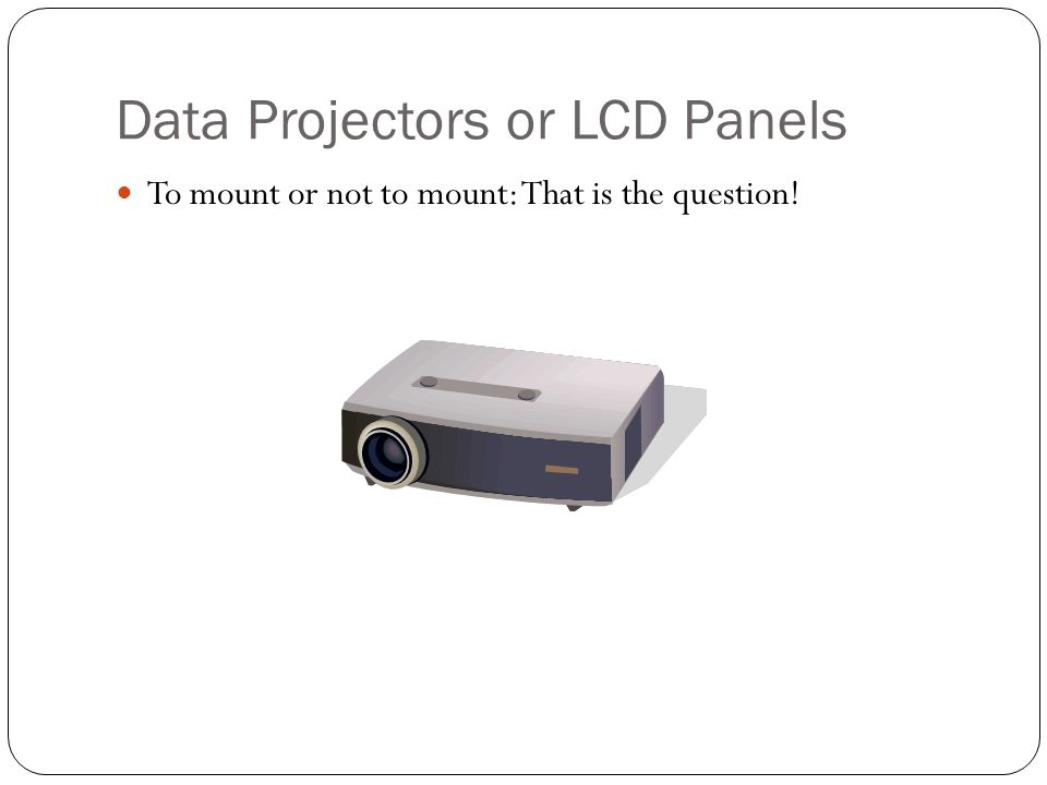 Data Projectors or LCD Panels To mount or not to mount: That is the question!