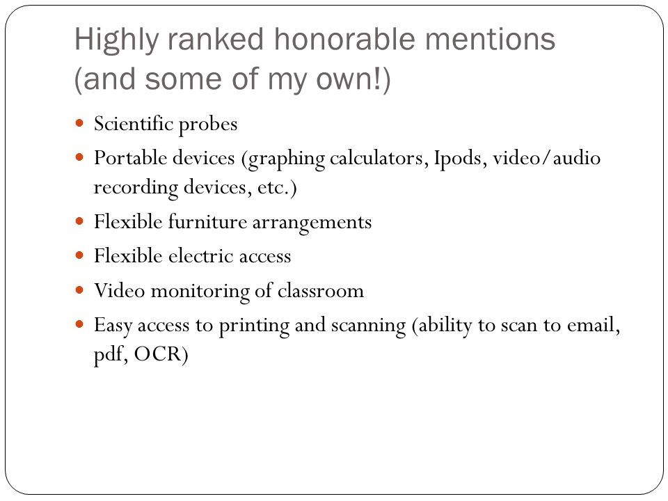 Highly ranked honorable mentions (and some of my own!) Scientific probes Portable devices (graphing calculators, Ipods, video/audio recording devices, etc.) Flexible furniture arrangements Flexible electric access Video monitoring of classroom Easy access to printing and scanning (ability to scan to email, pdf, OCR)