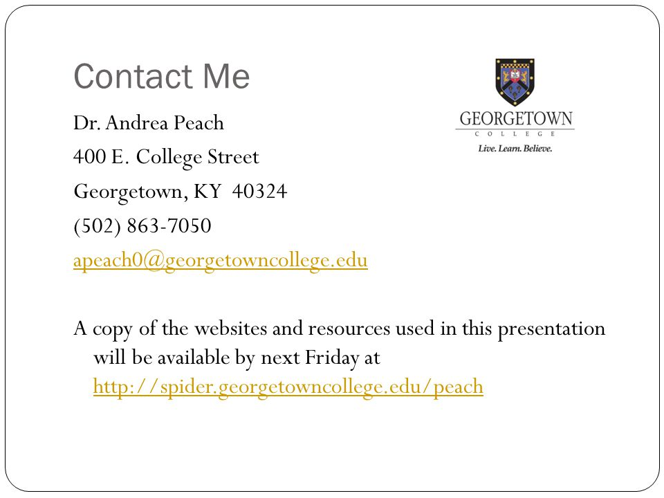 Contact Me Dr. Andrea Peach 400 E. College Street Georgetown, KY 40324 (502) 863-7050 apeach0@georgetowncollege.edu A copy of the websites and resourc