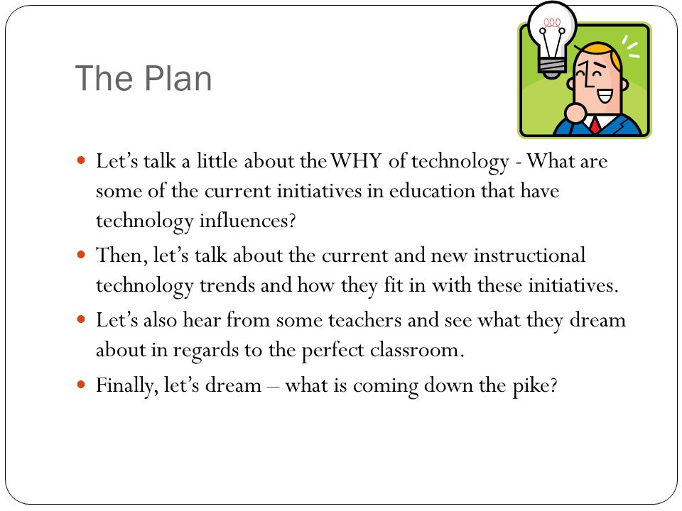 The Plan Lets talk a little about the WHY of technology - What are some of the current initiatives in education that have technology influences.