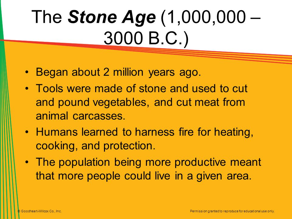 Permission granted to reproduce for educational use only. © Goodheart-Willcox Co., Inc. The Stone Age (1,000,000 – 3000 B.C.) Began about 2 million ye