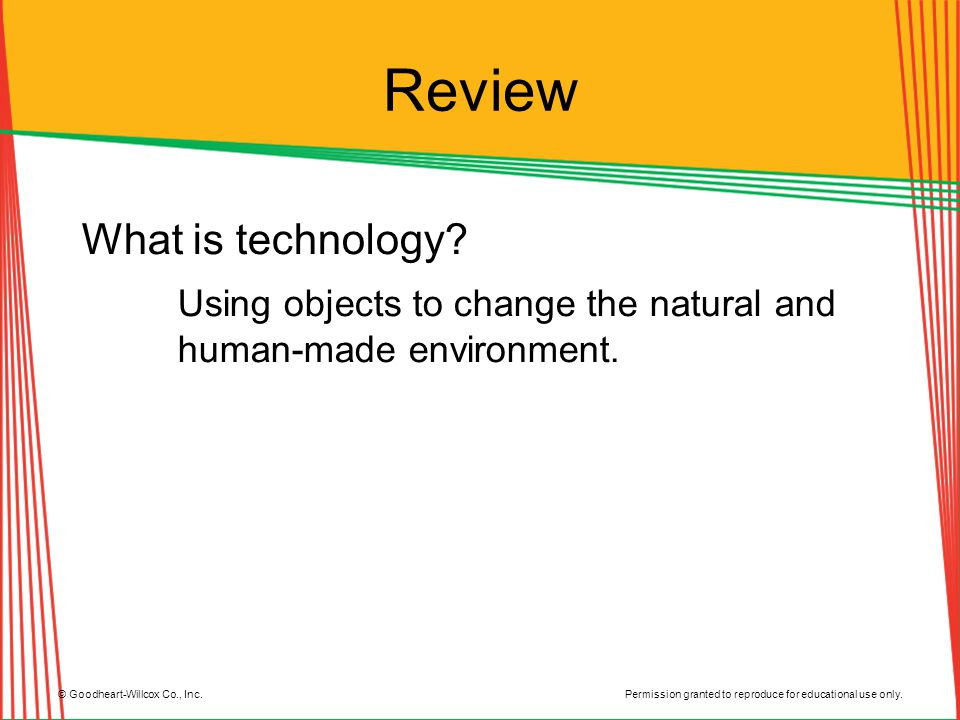 Permission granted to reproduce for educational use only. © Goodheart-Willcox Co., Inc. Review What is technology? Using objects to change the natural