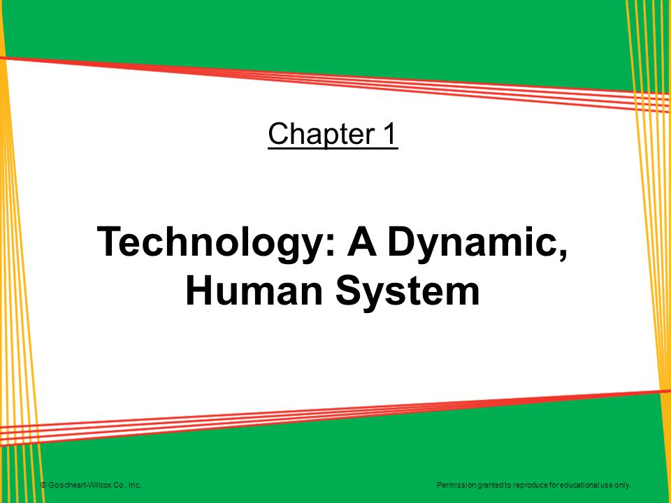 Permission granted to reproduce for educational use only. © Goodheart-Willcox Co., Inc. Chapter 1 Technology: A Dynamic, Human System