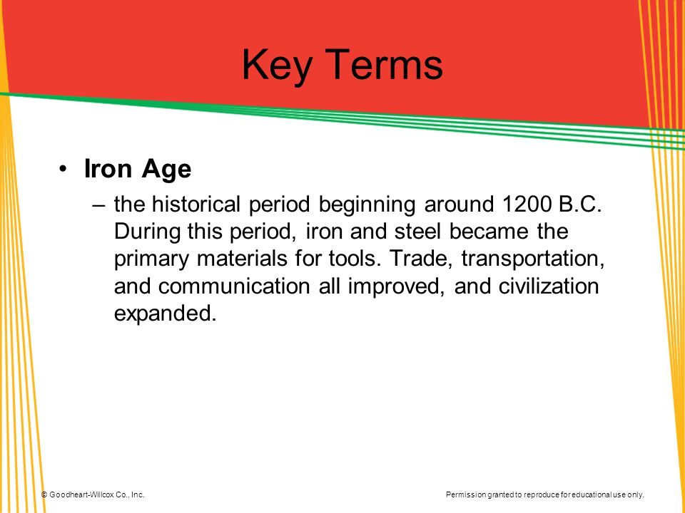 Permission granted to reproduce for educational use only. © Goodheart-Willcox Co., Inc. Key Terms Iron Age –the historical period beginning around 120