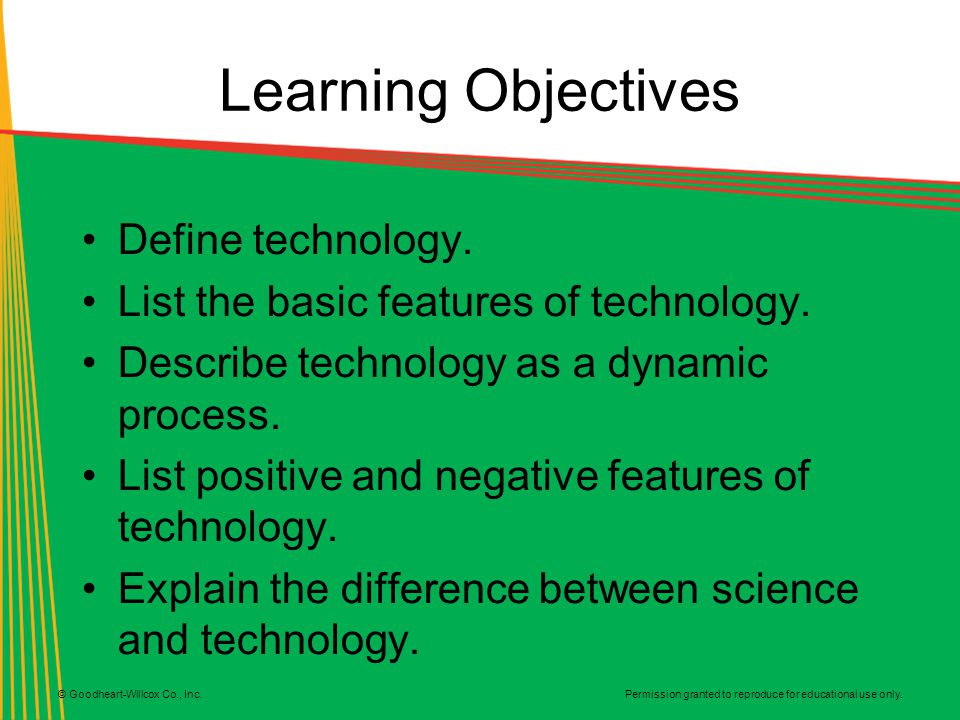 Permission granted to reproduce for educational use only. © Goodheart-Willcox Co., Inc. Learning Objectives Define technology. List the basic features