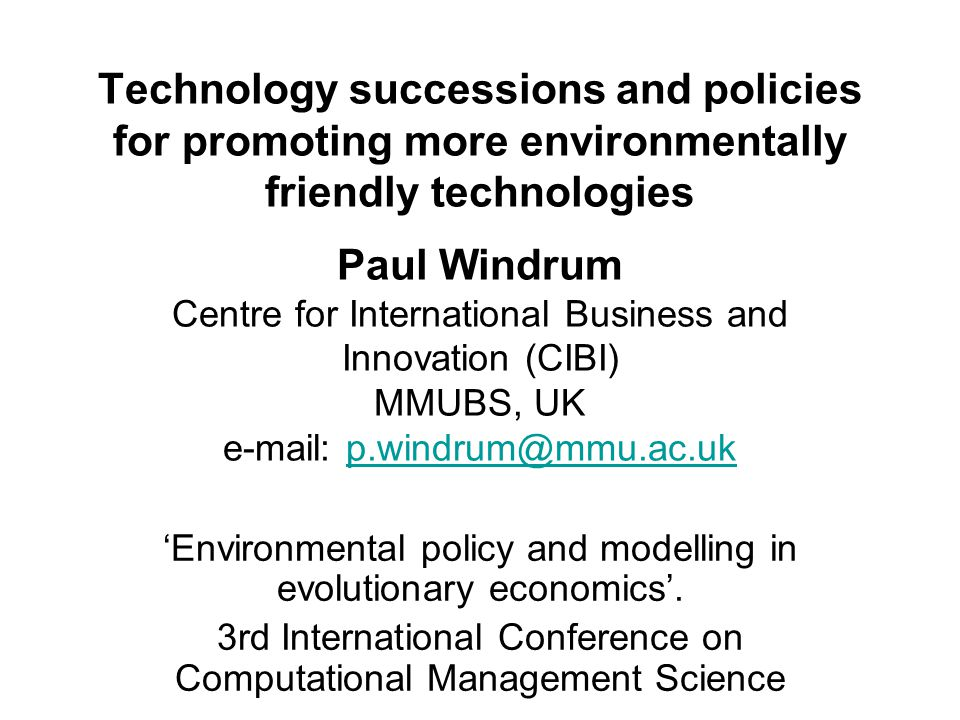 Technology successions and policies for promoting more environmentally friendly technologies Paul Windrum Centre for International Business and Innovation (CIBI) MMUBS, UK e-mail: p.windrum@mmu.ac.ukp.windrum@mmu.ac.uk Environmental policy and modelling in evolutionary economics.
