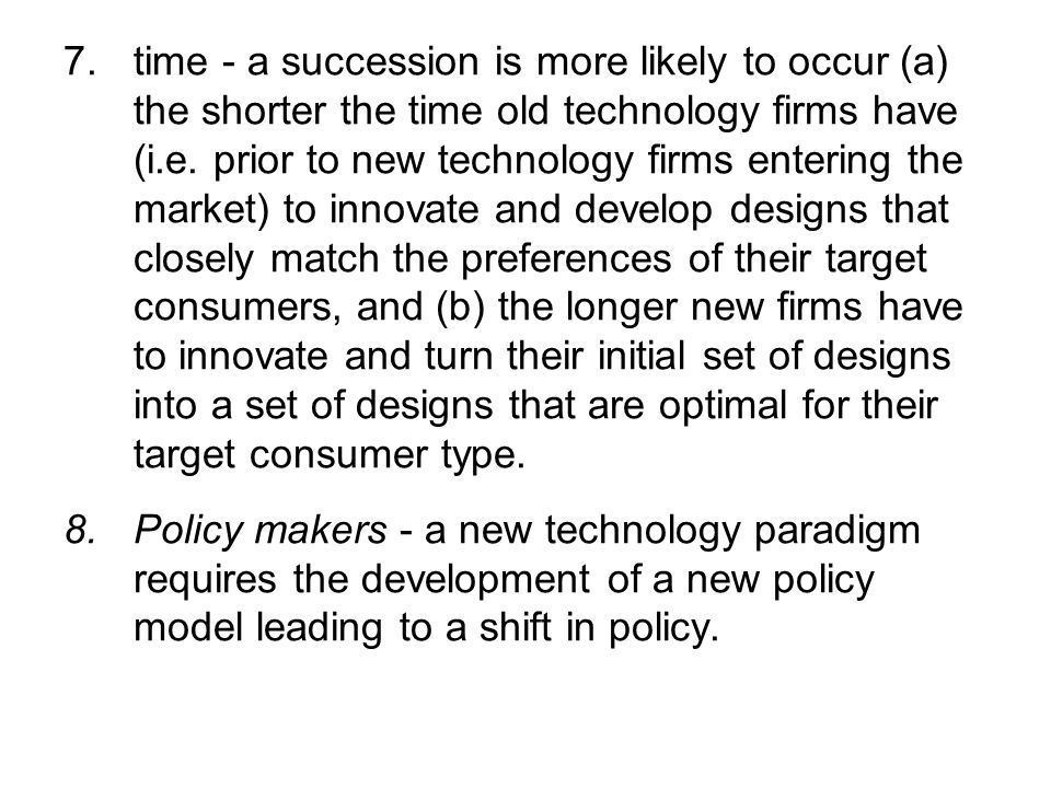 7.time - a succession is more likely to occur (a) the shorter the time old technology firms have (i.e. prior to new technology firms entering the mark
