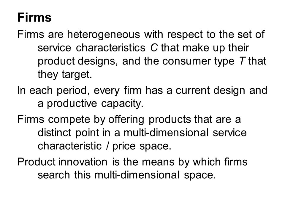 Firms Firms are heterogeneous with respect to the set of service characteristics C that make up their product designs, and the consumer type T that th