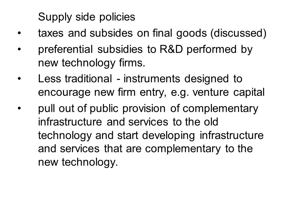 Supply side policies taxes and subsides on final goods (discussed) preferential subsidies to R&D performed by new technology firms. Less traditional -