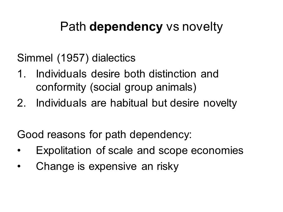 Path dependency vs novelty Simmel (1957) dialectics 1.Individuals desire both distinction and conformity (social group animals) 2.Individuals are habitual but desire novelty Good reasons for path dependency: Expolitation of scale and scope economies Change is expensive an risky