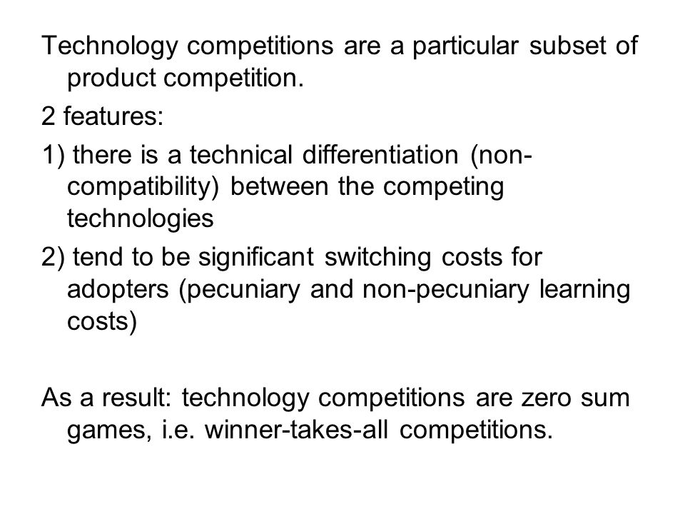 Technology competitions are a particular subset of product competition. 2 features: 1) there is a technical differentiation (non- compatibility) betwe