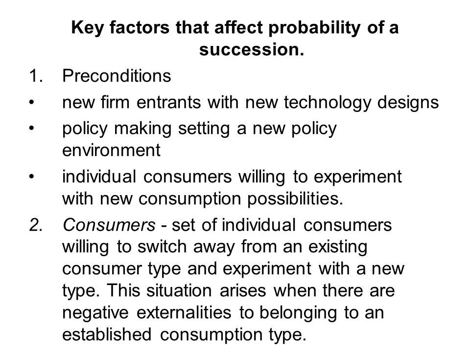 Key factors that affect probability of a succession. 1. Preconditions new firm entrants with new technology designs policy making setting a new policy