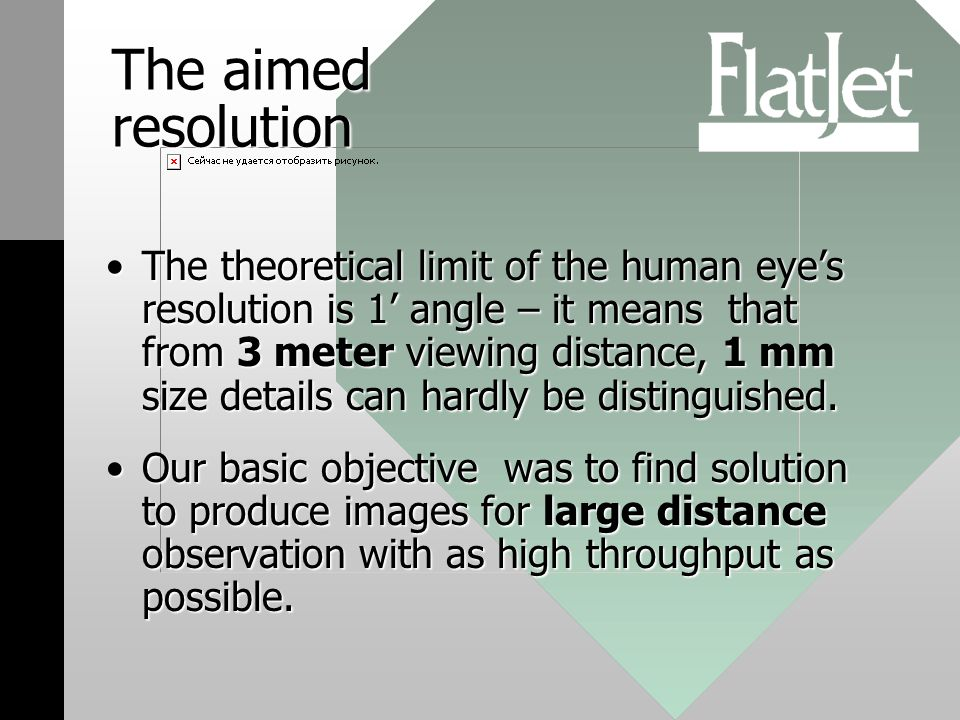 The aimed resolution The theoretical limit of the human eyes resolution is 1 angle – it means that from 3 meter viewing distance, 1 mm size details can hardly be distinguished.The theoretical limit of the human eyes resolution is 1 angle – it means that from 3 meter viewing distance, 1 mm size details can hardly be distinguished.