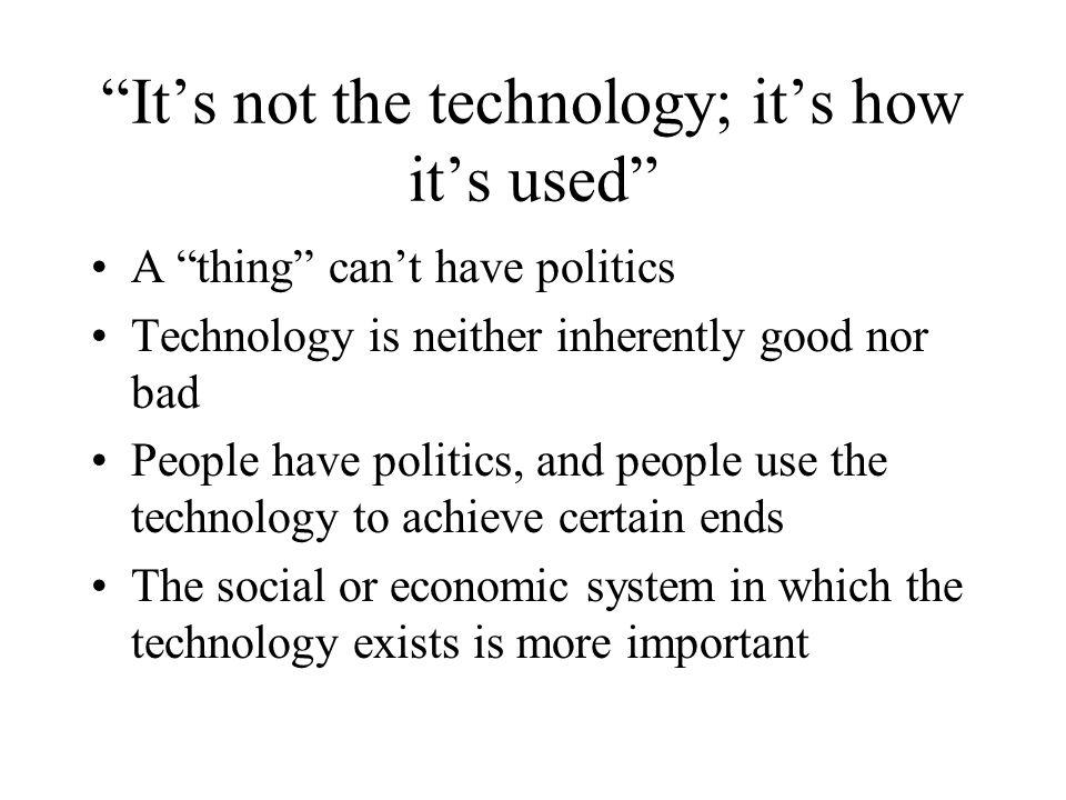 Its not the technology; its how its used A thing cant have politics Technology is neither inherently good nor bad People have politics, and people use the technology to achieve certain ends The social or economic system in which the technology exists is more important
