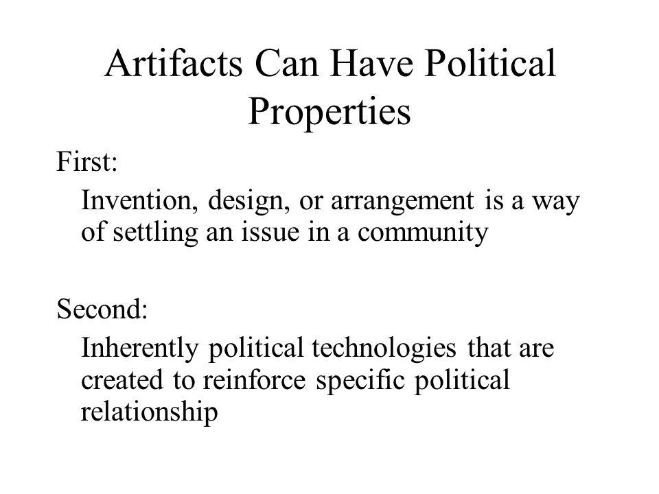 Artifacts Can Have Political Properties First: Invention, design, or arrangement is a way of settling an issue in a community Second: Inherently political technologies that are created to reinforce specific political relationship