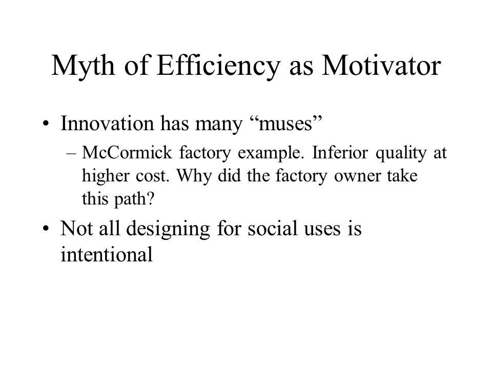 Myth of Efficiency as Motivator Innovation has many muses –McCormick factory example.