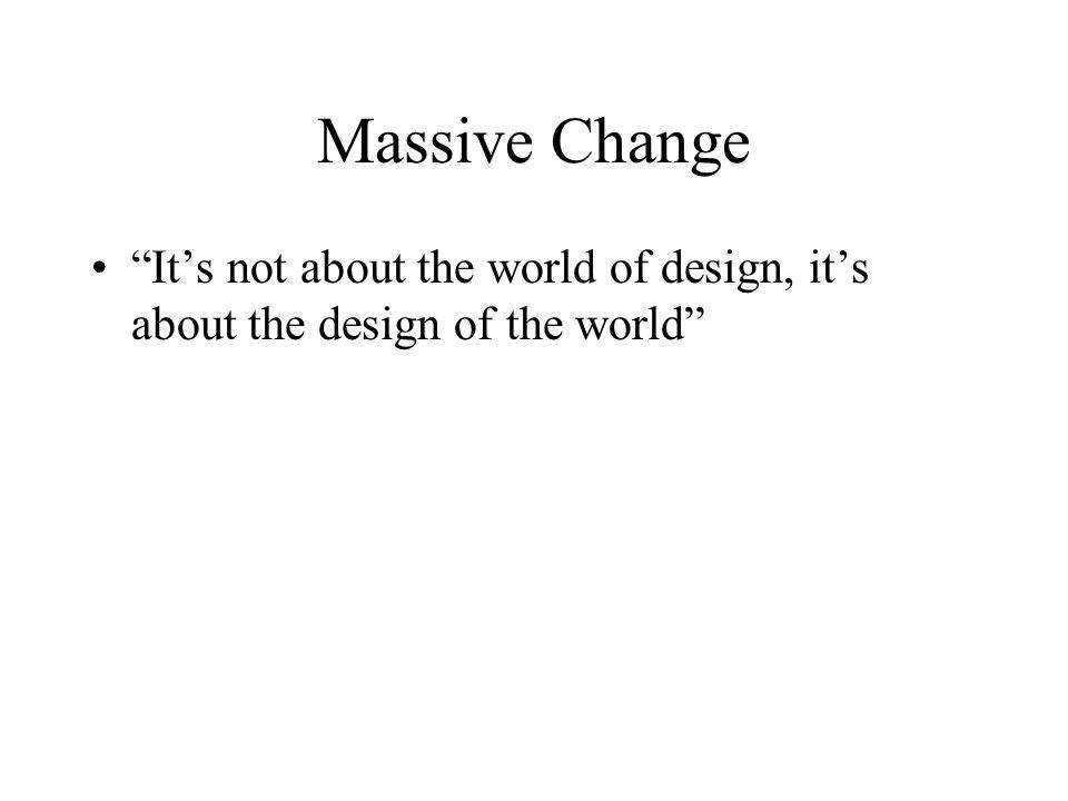 Massive Change Its not about the world of design, its about the design of the world