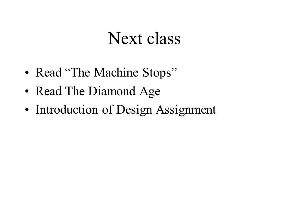 Next class Read The Machine Stops Read The Diamond Age Introduction of Design Assignment