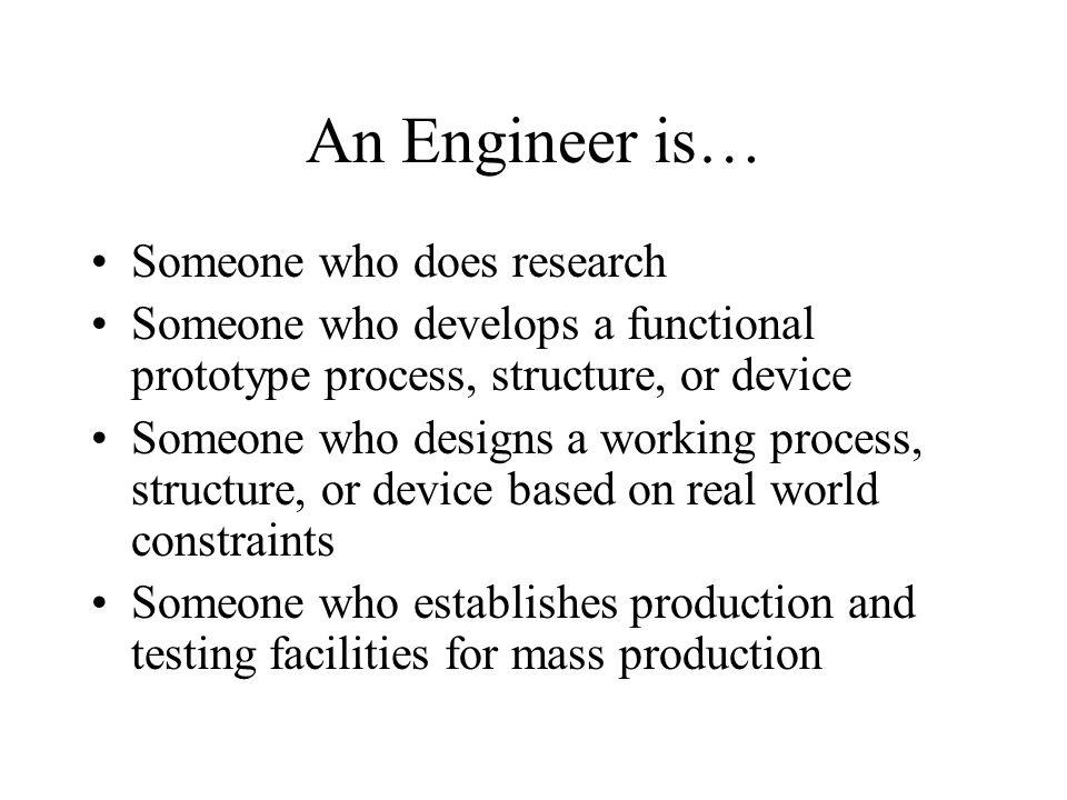 An Engineer is… Someone who does research Someone who develops a functional prototype process, structure, or device Someone who designs a working process, structure, or device based on real world constraints Someone who establishes production and testing facilities for mass production
