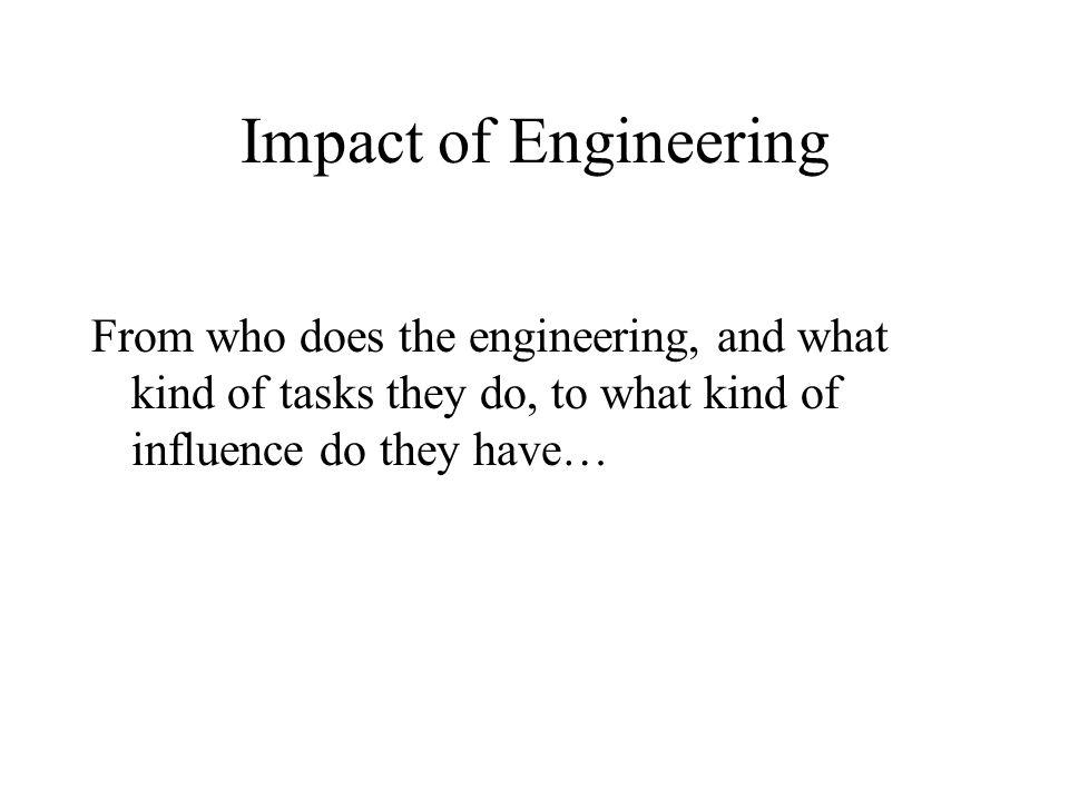 Impact of Engineering From who does the engineering, and what kind of tasks they do, to what kind of influence do they have…