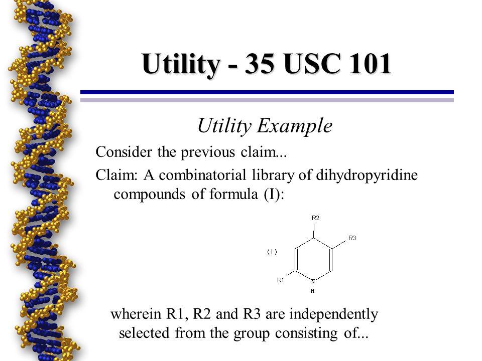 Utility - 35 USC 101 Utility Example Consider the previous claim... Claim: A combinatorial library of dihydropyridine compounds of formula (I): wherei