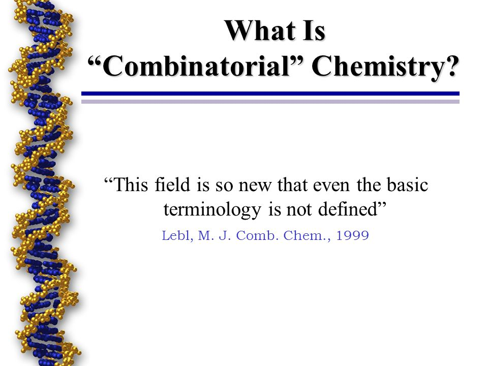 What Is Combinatorial Chemistry? This field is so new that even the basic terminology is not defined Lebl, M. J. Comb. Chem., 1999