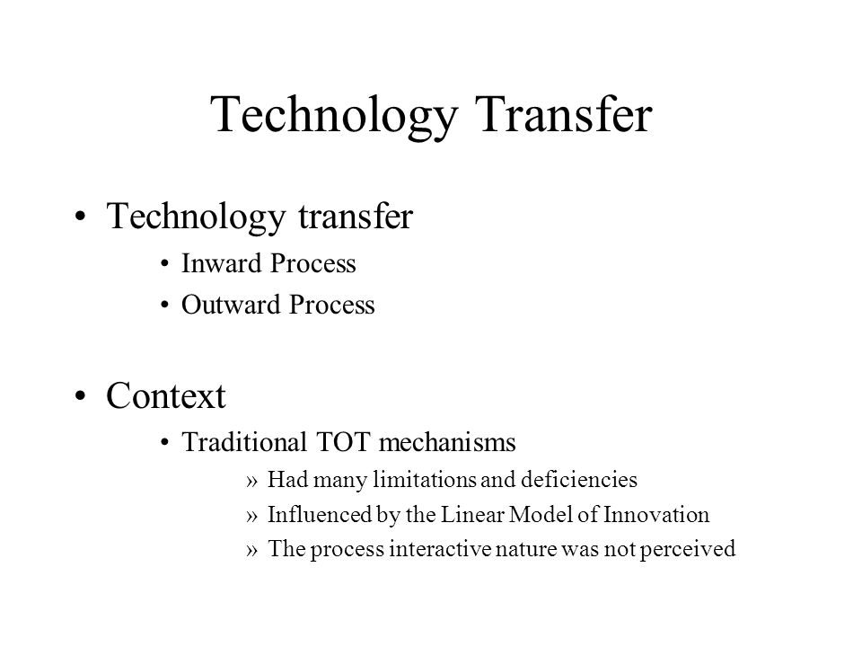 Technology Transfer Technology transfer Inward Process Outward Process Context Traditional TOT mechanisms »Had many limitations and deficiencies »Infl