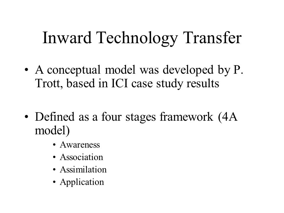 Inward Technology Transfer A conceptual model was developed by P. Trott, based in ICI case study results Defined as a four stages framework (4A model)