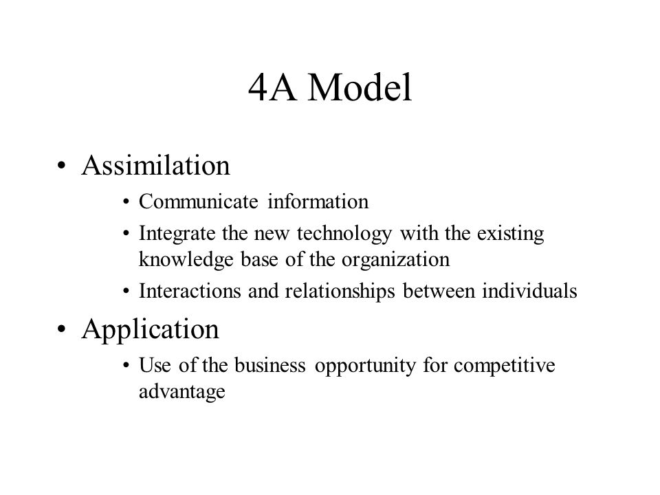 4A Model Assimilation Communicate information Integrate the new technology with the existing knowledge base of the organization Interactions and relat