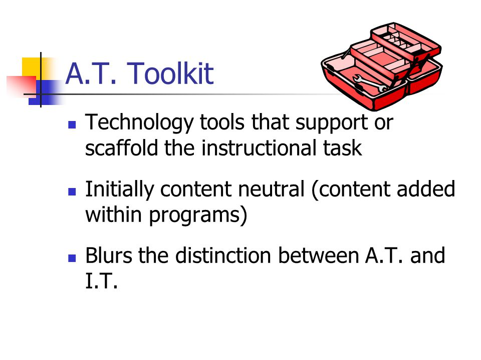 A.T. Toolkit Technology tools that support or scaffold the instructional task Initially content neutral (content added within programs) Blurs the dist