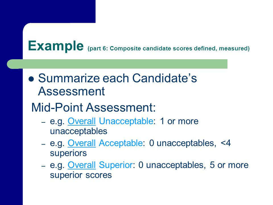 Example (part 6: Composite candidate scores defined, measured) Summarize each Candidates Assessment Mid-Point Assessment: – e.g. Overall Unacceptable: