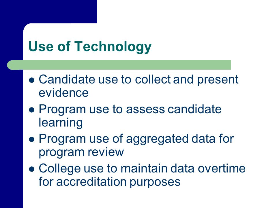 Use of Technology Candidate use to collect and present evidence Program use to assess candidate learning Program use of aggregated data for program review College use to maintain data overtime for accreditation purposes
