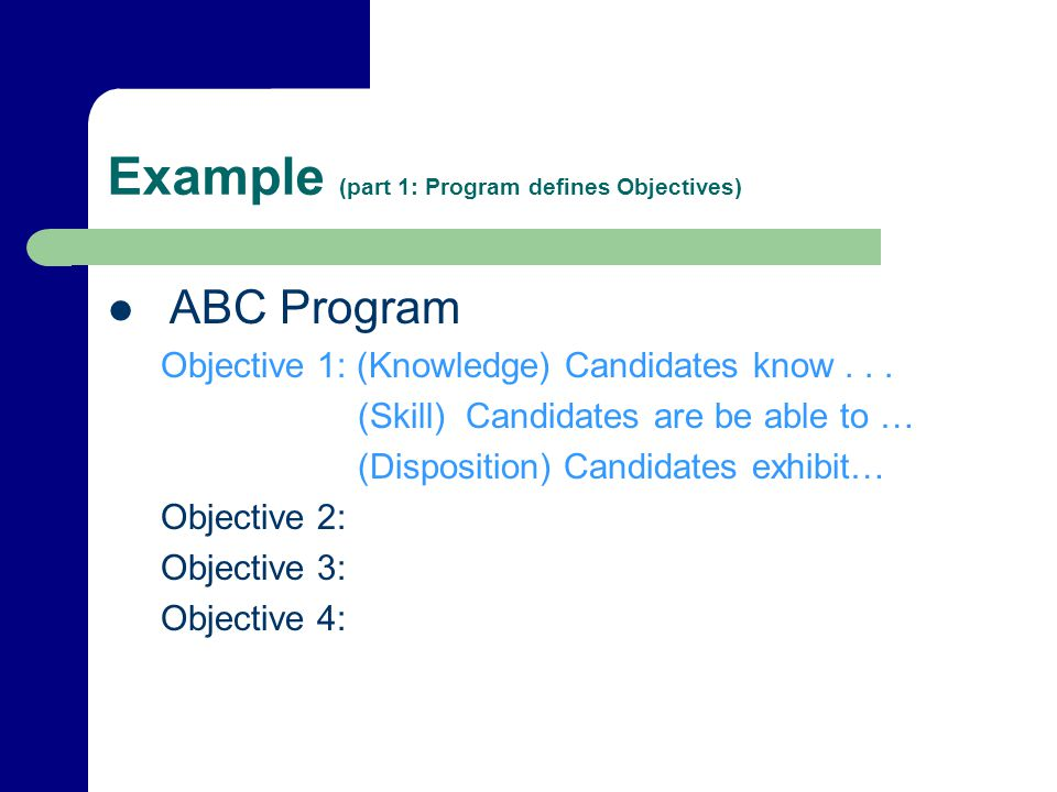 Example (part 1: Program defines Objectives) ABC Program Objective 1: (Knowledge) Candidates know...