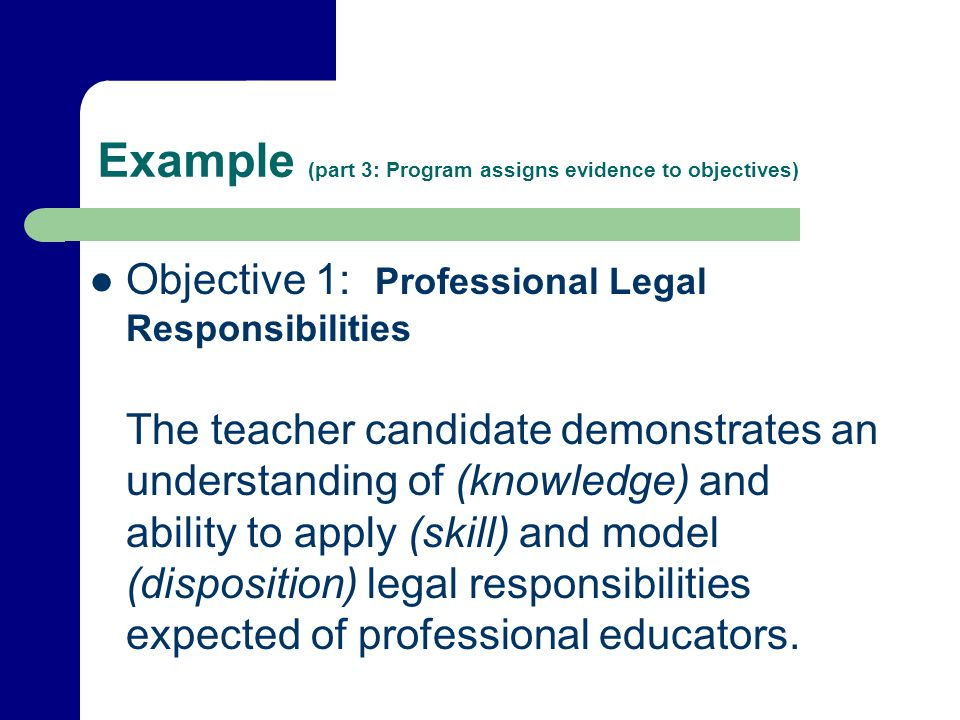 Example (part 3: Program assigns evidence to objectives) Objective 1: Professional Legal Responsibilities The teacher candidate demonstrates an understanding of (knowledge) and ability to apply (skill) and model (disposition) legal responsibilities expected of professional educators.
