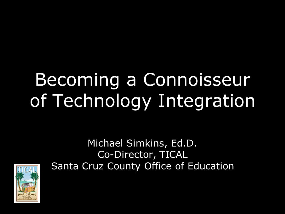 Becoming a Connoisseur of Technology Integration Michael Simkins, Ed.D.
