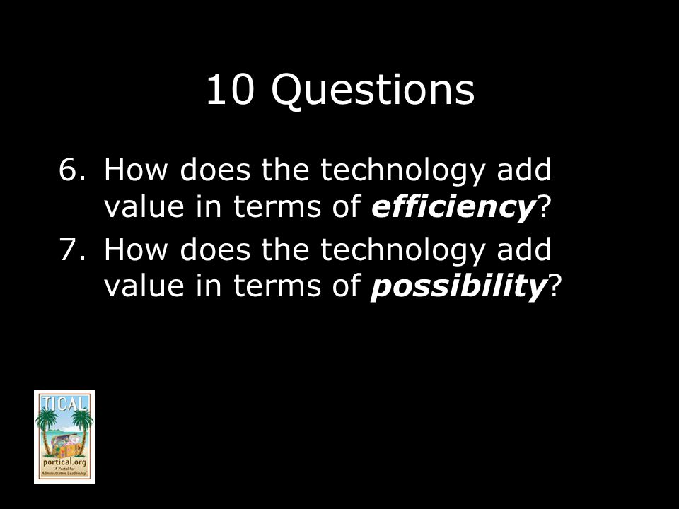 10 Questions 6.How does the technology add value in terms of efficiency.