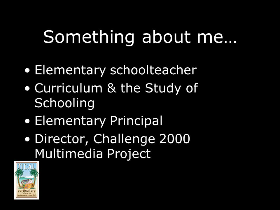 Something about me… Elementary schoolteacher Curriculum & the Study of Schooling Elementary Principal Director, Challenge 2000 Multimedia Project