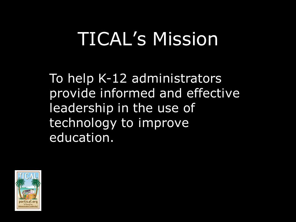 TICALs Mission To help K-12 administrators provide informed and effective leadership in the use of technology to improve education.