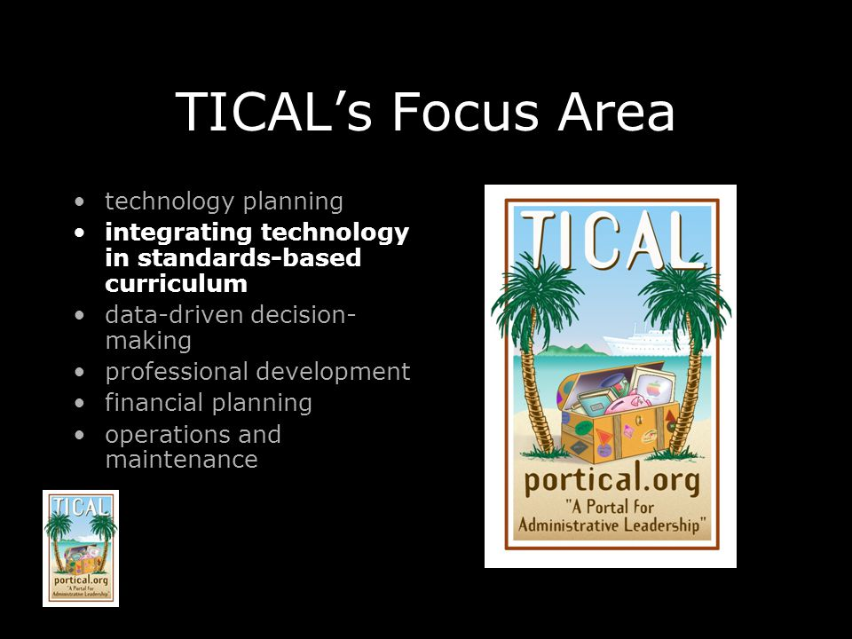 TICALs Focus Area technology planning integrating technology in standards-based curriculum data-driven decision- making professional development financial planning operations and maintenance