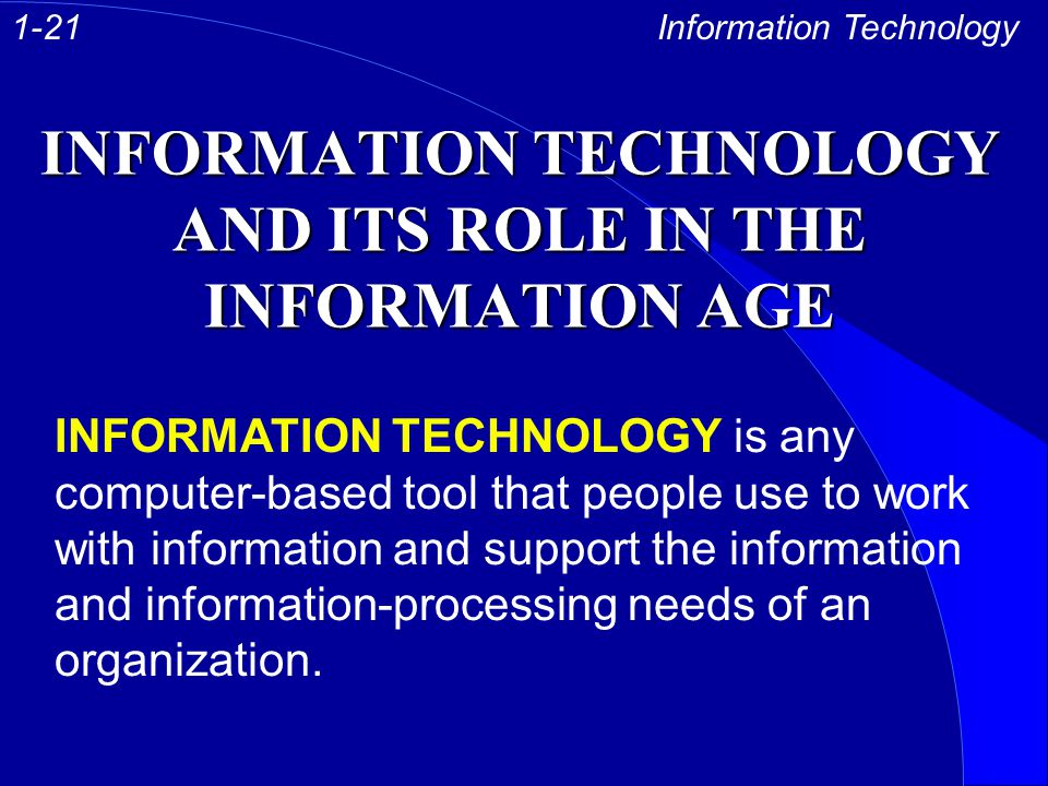 INFORMATION TECHNOLOGY AND ITS ROLE IN THE INFORMATION AGE Information Technology INFORMATION TECHNOLOGY is any computer-based tool that people use to work with information and support the information and information-processing needs of an organization.