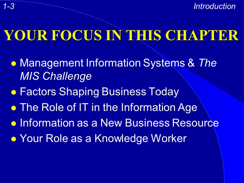 YOUR FOCUS IN THIS CHAPTER l Management Information Systems & The MIS Challenge l Factors Shaping Business Today l The Role of IT in the Information A