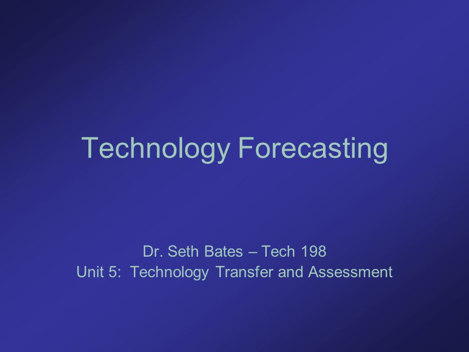 Technology Forecasting Dr. Seth Bates – Tech 198 Unit 5: Technology Transfer and Assessment