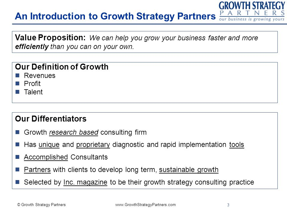 © Growth Strategy Partners   3 An Introduction to Growth Strategy Partners Our Differentiators n Growth research based consulting firm n Has unique and proprietary diagnostic and rapid implementation tools n Accomplished Consultants n Partners with clients to develop long term, sustainable growth n Selected by Inc.