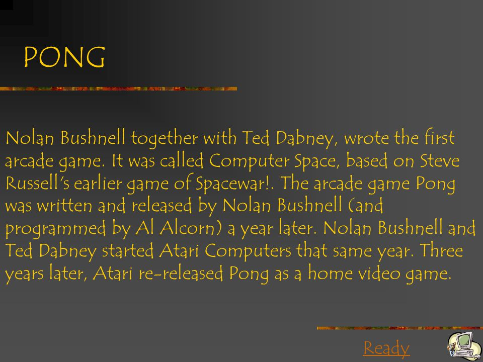 Ready PONG Nolan Bushnell together with Ted Dabney, wrote the first arcade game. It was called Computer Space, based on Steve Russell's earlier game o