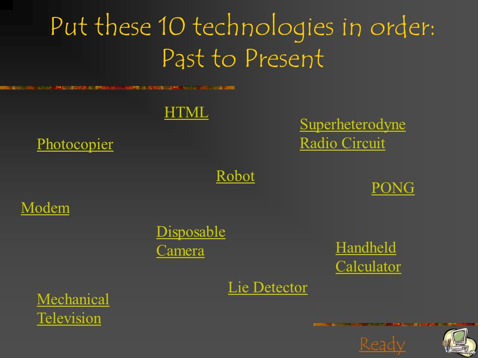 Ready Put these 10 technologies in order: Past to Present Photocopier PONG Lie Detector HTML Robot Modem Disposable Camera Handheld Calculator Mechanical Television Superheterodyne Radio Circuit