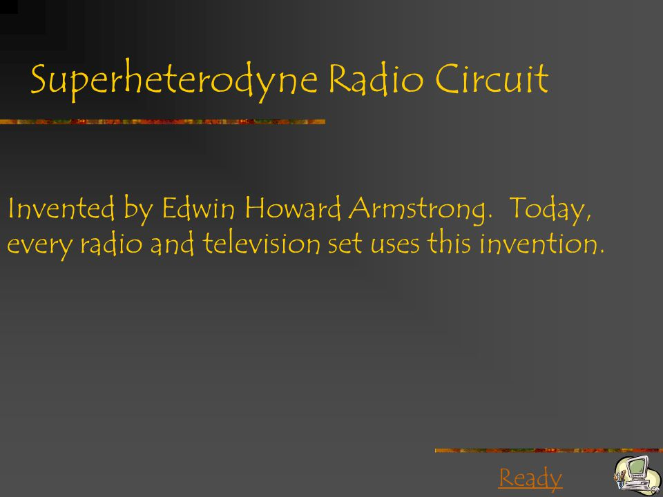 Ready Superheterodyne Radio Circuit Invented by Edwin Howard Armstrong. Today, every radio and television set uses this invention.