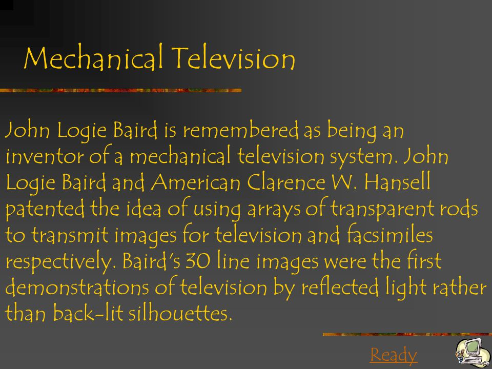 Ready Mechanical Television John Logie Baird is remembered as being an inventor of a mechanical television system. John Logie Baird and American Clare