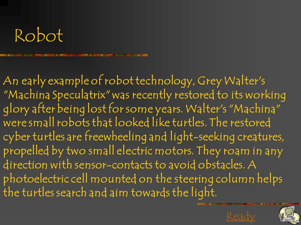 Ready Robot An early example of robot technology, Grey Walter s Machina Speculatrix was recently restored to its working glory after being lost for some years.